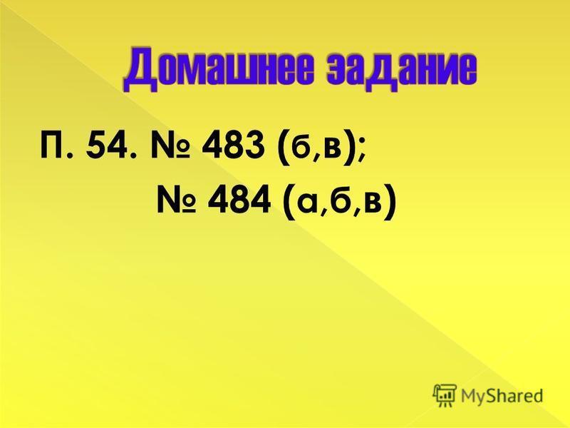 П. 54. 483 ( б,в); 484 ( а,б,в)