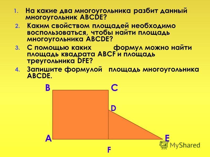 1. На какие два многоугольника разбит данный многоугольник ABCDE? 2. Каким свойством площадей необходимо воспользоваться, чтобы найти площадь многоугольника ABCDE? 3. С помощью каких формул можно найти площадь квадрата ABCF и площадь треугольника DFE