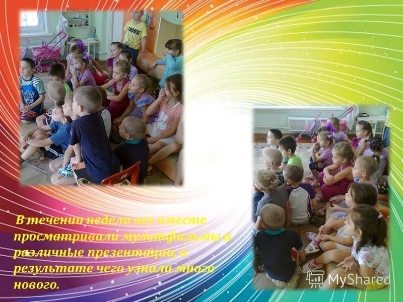 В течении недели все вместе просматривали мультфильмы и различные презентации, в результате чего узнали много нового.