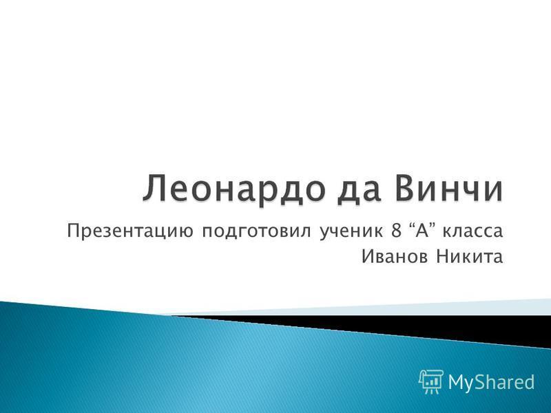 Презентацию подготовил ученик 8 A класса Иванов Никита
