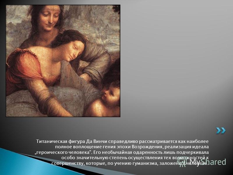 Титаническая фигура Да Винчи справедливо рассматривается как наиболее полное воплощение гения эпохи Возрождения, реализация идеала героического человека. Его необычайная одаренность лишь подчеркивала особо значительную степень осуществления тех возмо