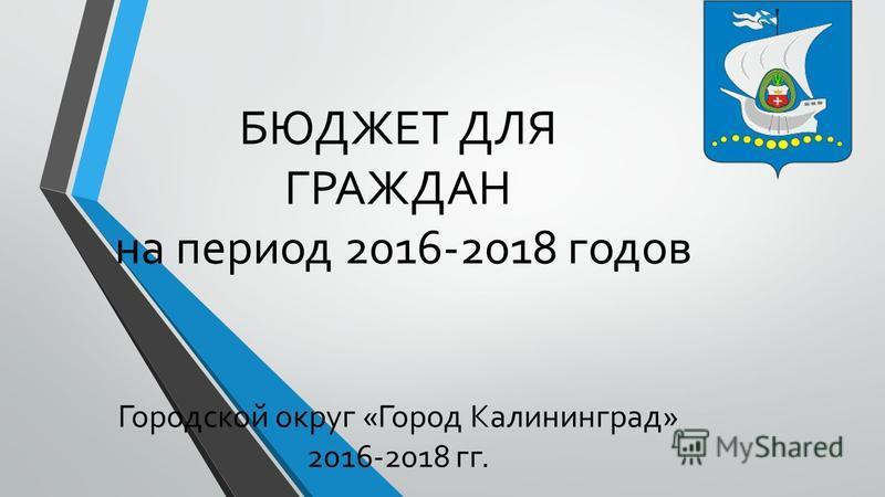 БЮДЖЕТ ДЛЯ ГРАЖДАН на период 2016-2018 годов Городской округ «Город Калининград» 2016-2018 гг.
