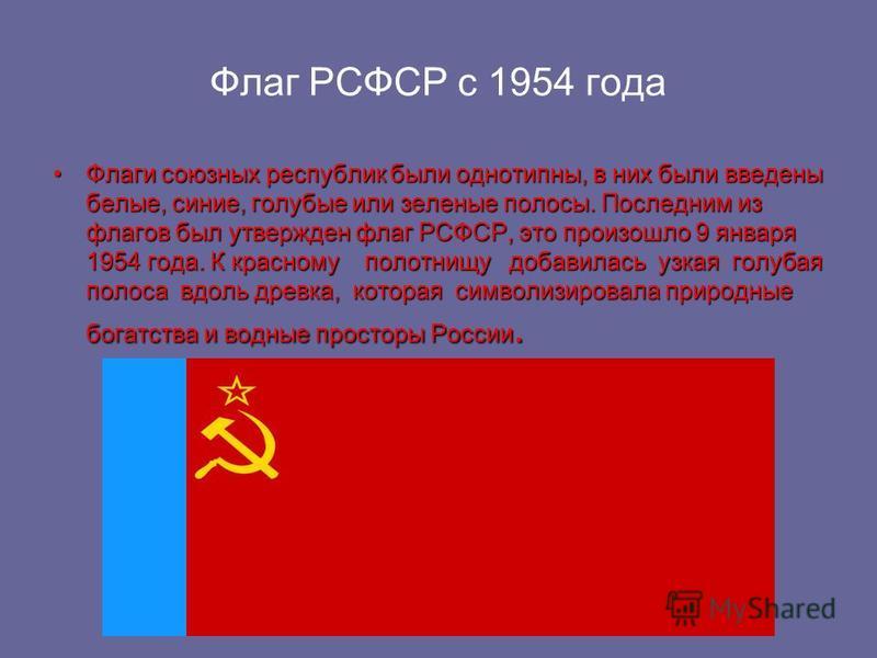 Флаг РСФСР с 1954 года Флаги союзных республик были однотипны, в них были введены белые, синие, голубые или зеленые полосы. Последним из флагов был утвержден флаг РСФСР, это произошло 9 января 1954 года. К красному полотнищу добавилась узкая голубая