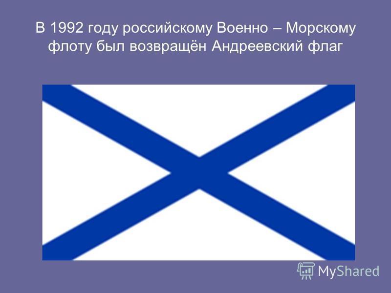 В 1992 году российскому Военно – Морскому флоту был возвращён Андреевский флаг