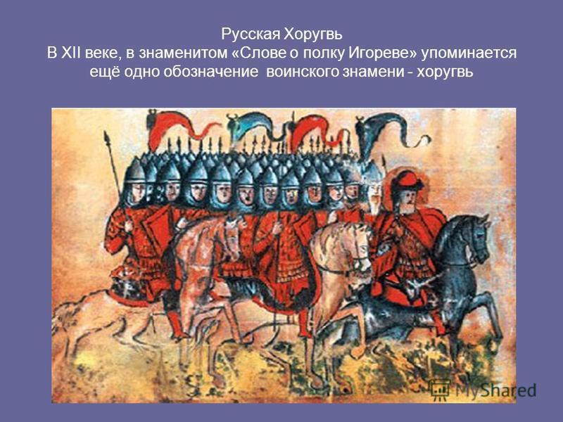 Русская Хоругвь В XII веке, в знаменитом «Слове о полку Игореве» упоминается ещё одно обозначение воинского знамени - хоругвь