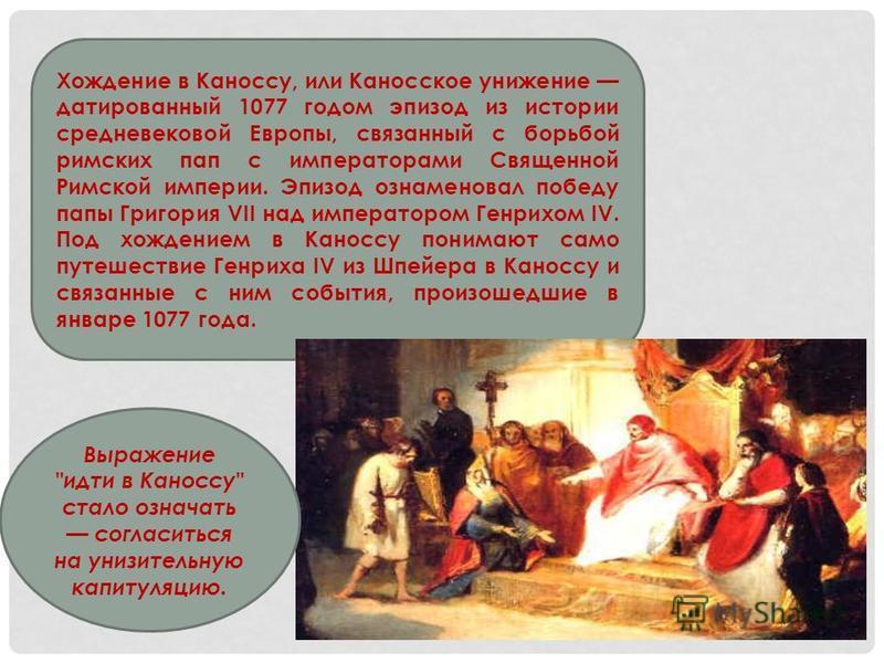 Хождение в Каноссу, или Каносское унижение датированный 1077 годом эпизод из истории средневековой Европы, связанный с борьбой римских пап с императорами Священной Римской империи. Эпизод ознаменовал победу папы Григория VII над императором Генрихом