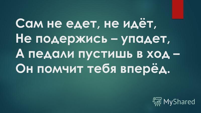 Сам не едет, не идёт, Не подержись – упадет, А педали пустишь в ход – Он помчит тебя вперёд.