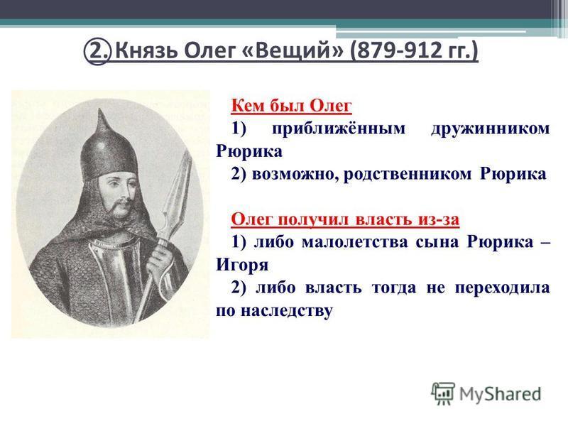 Кем был Олег 1) приближённым дружинником Рюрика 2) возможно, родственником Рюрика Олег получил власть из-за 1) либо малолетства сына Рюрика – Игоря 2) либо власть тогда не переходила по наследству 2. Князь Олег «Вещий» (879-912 гг.)