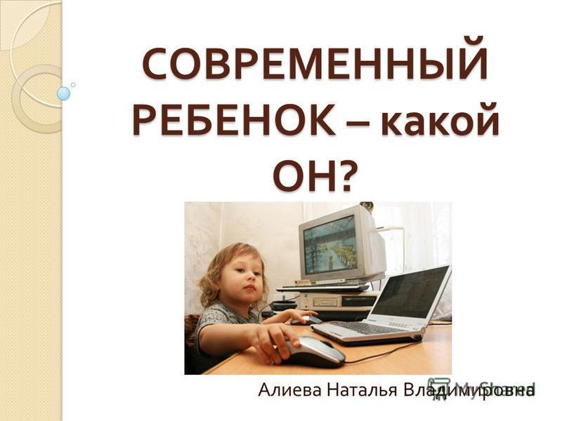 СОВРЕМЕННЫЙ РЕБЕНОК – какой ОН ? Алиева Наталья Владимировна