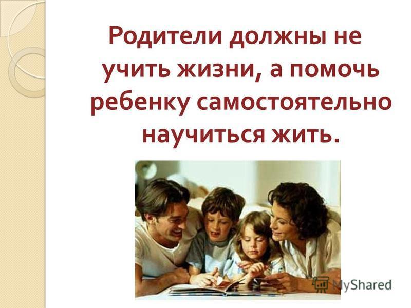 Родители должны не учить жизни, а помочь ребенку самостоятельно научиться жить.