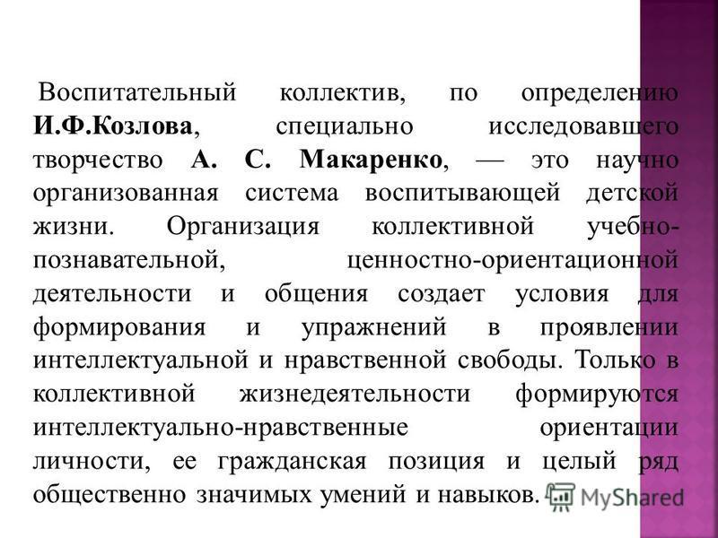 Воспитательный коллектив, по определению И.Ф.Козлова, специально исследовавшего творчество А. С. Макаренко, это научно организованная система воспитывающей детской жизни. Организация коллективной учебно- познавательной, ценностно-ориентационной деяте