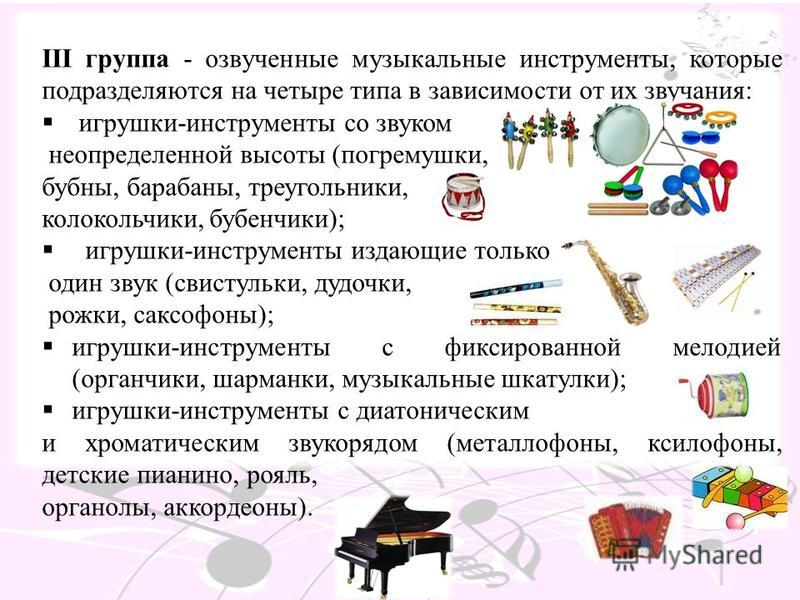 III группа - озвученные музыкальные инструменты, которые подразделяются на четыре типа в зависимости от их звучания: игрушки-инструменты со звуком неопределенной высоты (погремушки, бубны, барабаны, треугольники, колокольчики, бубенчики); игрушки-инс