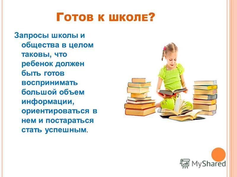 Г ОТОВ К ШКОЛЕ ? Запросы школы и общества в целом таковы, что ребенок должен быть готов воспринимать большой объем информации, ориентироваться в нем и постараться стать успешным.
