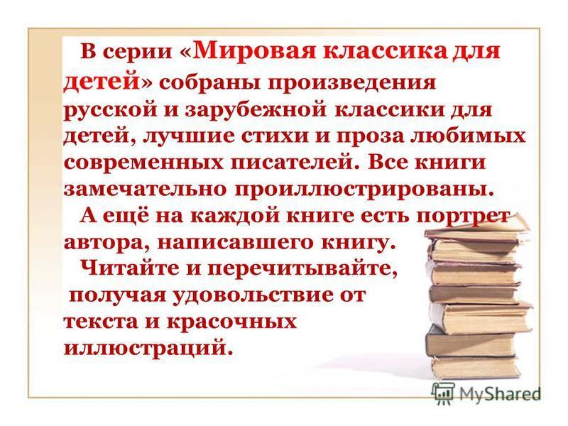 В серии « Мировая классика для детей » собраны произведения русской и зарубежной классики для детей, лучшие стихи и проза любимых современных писателей. Все книги замечательно проиллюстрированы. А ещё на каждой книге есть портрет автора, написавшего