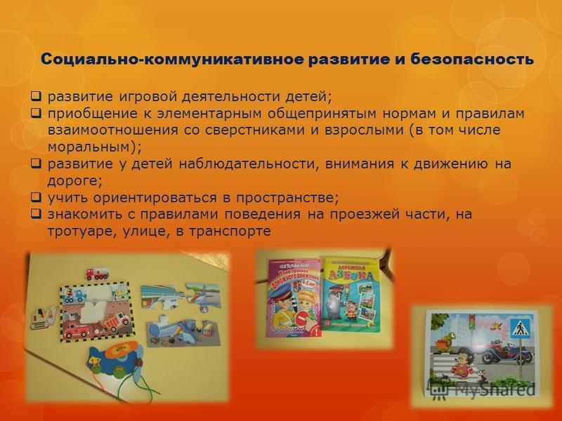 Социально-коммуникативное развитие и безопасность развитие игровой деятельности детей; приобщение к элементарным общепринятым нормам и правилам взаимоотношения со сверстниками и взрослыми (в том числе моральным); развитие у детей наблюдательности, вн