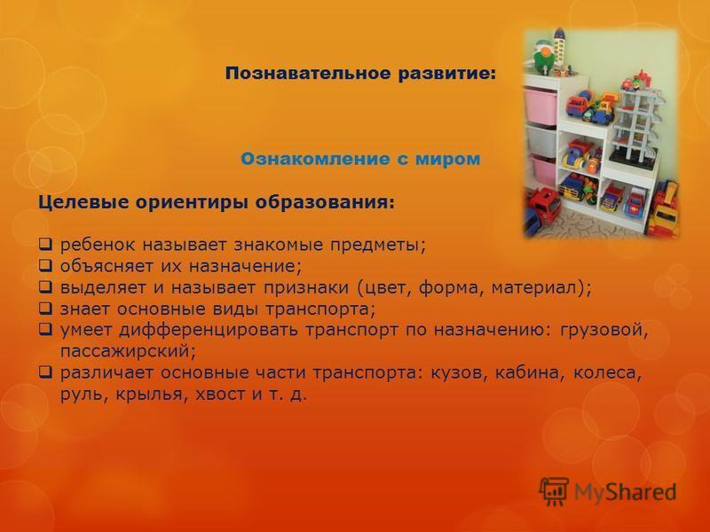 Познавательное развитие: Ознакомление с миром Целевые ориентиры образования: ребенок называет знакомые предметы; объясняет их назначение; выделяет и называет признаки (цвет, форма, материал); знает основные виды транспорта; умеет дифференцировать тра
