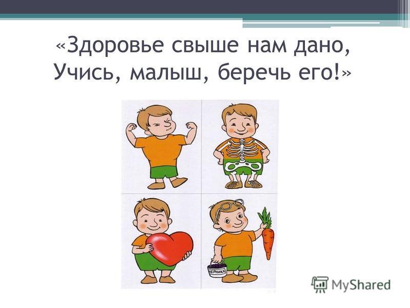 «Здоровье свыше нам дано, Учись, малыш, беречь его!»