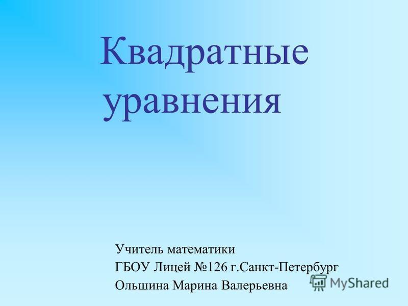 Квадратные уравнения Учитель математики ГБОУ Лицей 126 г.Санкт-Петербург Ольшина Марина Валерьевна