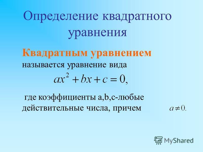 Квадратным уравнением называется уравнение вида где коэффициенты a,b,c-любые действительные числа, причем Определение квадратного уравнения