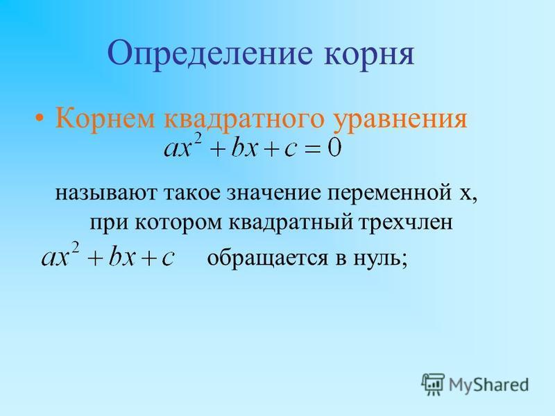 Определение корня Корнем квадратного уравнения называют такое значение переменной х, при котором квадратный трехчлен обращается в нуль;