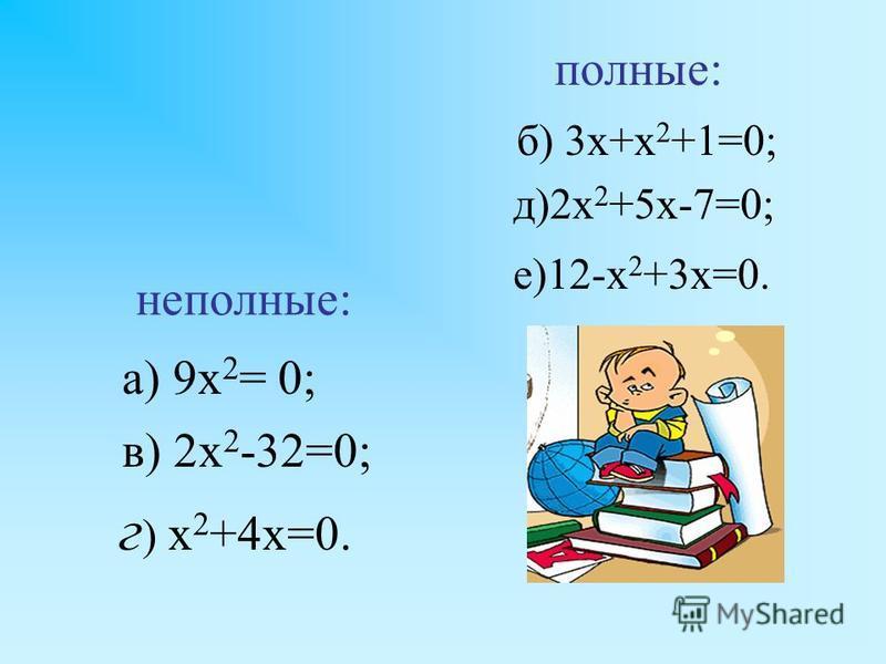 а) 9 х 2 = 0; в) 2 х 2 -32=0; г ) х 2 +4 х=0. б) 3 х+х 2 +1=0; д)2 х 2 +5 х-7=0; е)12-х 2 +3 х=0. неполные: полные: