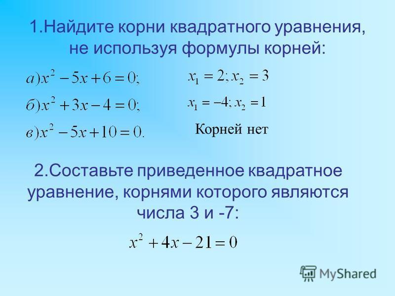 1. Найдите корни квадратного уравнения, не используя формулы корней: Корней нет 2. Составьте приведенное квадратное уравнение, корнями которого являются числа 3 и -7: