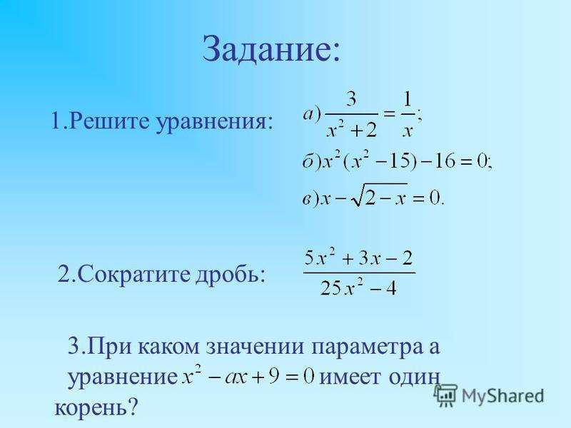 1. Решите уравнения: 2. Сократите дробь: 3. При каком значении параметра a уравнение имеет один корень? Задание: