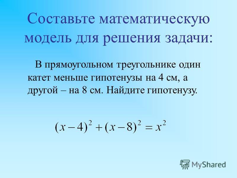 Составьте математическую модель для решения задачи: В прямоугольном треугольнике один катет меньше гипотенузы на 4 см, а другой – на 8 см. Найдите гипотенузу.