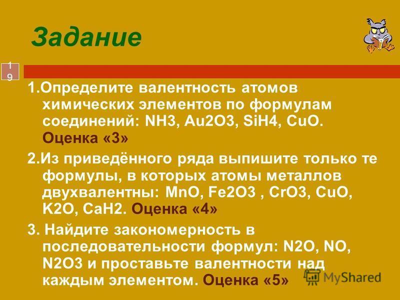 19 Задание 1. Определите валентность атомов химических элементов по формулам соединений: NH3, Au2O3, SiH4, CuO. Оценка «3» 2. Из приведённого ряда выпишите только те формулы, в которых атомы металлов двухвалентны: MnO, Fe2O3, CrO3, CuO, K2O, СаH2. Оц