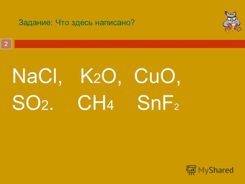 2 Задание: Что здесь написано? NaCl, K 2 O, CuO, SO 2. CH 4 SnF 2