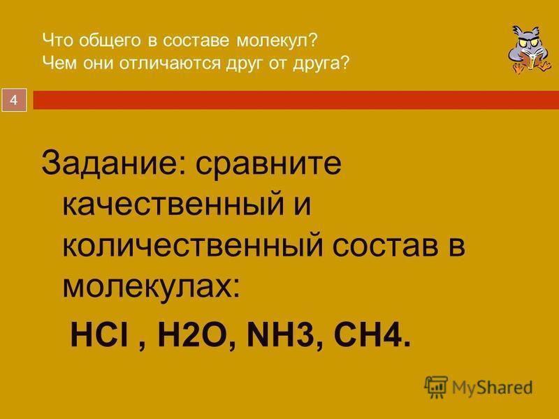 4 Что общего в составе молекул? Чем они отличаются друг от друга? Задание: сравните качественный и количественный состав в молекулах: HCl, H2O, NH3, CH4.