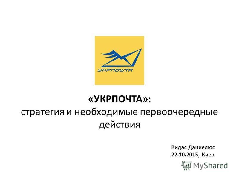 «УКРПОЧТА»: стратегия и необходимые первоочередные действия Видас Даниелюс 22.10.2015, Киев