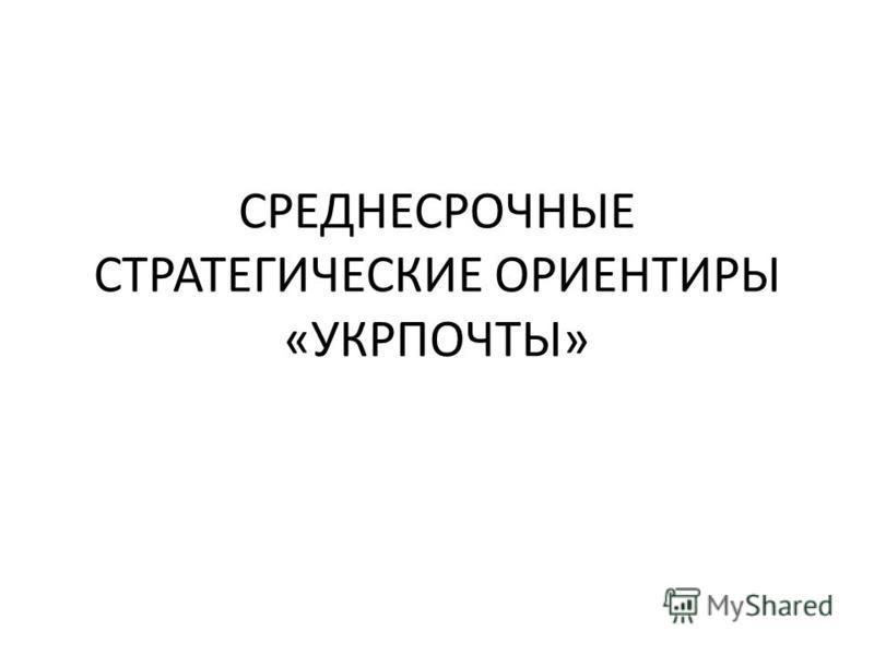 СРЕДНЕСРОЧНЫЕ СТРАТЕГИЧЕСКИЕ ОРИЕНТИРЫ «УКРПОЧТЫ»