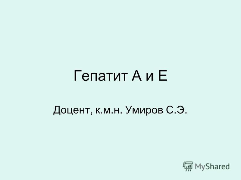 Гепатит А и Е Доцент, к.м.н. Умиров С.Э.