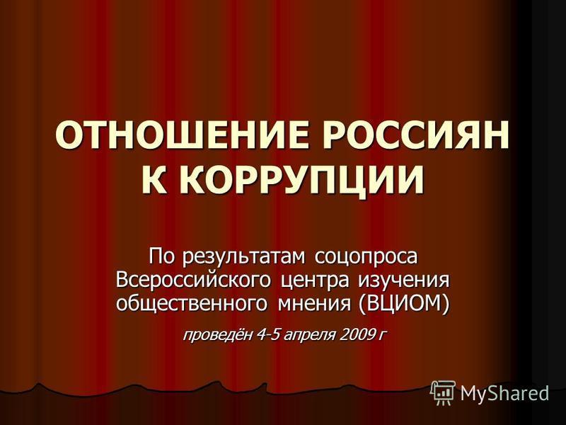 ОТНОШЕНИЕ РОССИЯН К КОРРУПЦИИ По результатам соцопроса Всероссийского центра изучения общественного мнения (ВЦИОМ) проведён 4-5 апреля 2009 г