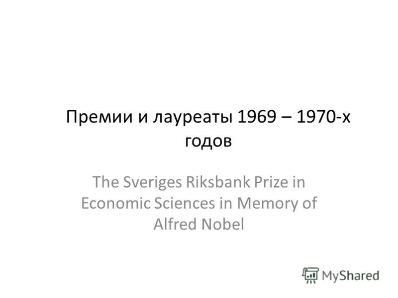 Премии и лауреаты 1969 – 1970-х годов The Sveriges Riksbank Prize in Economic Sciences in Memory of Alfred Nobel