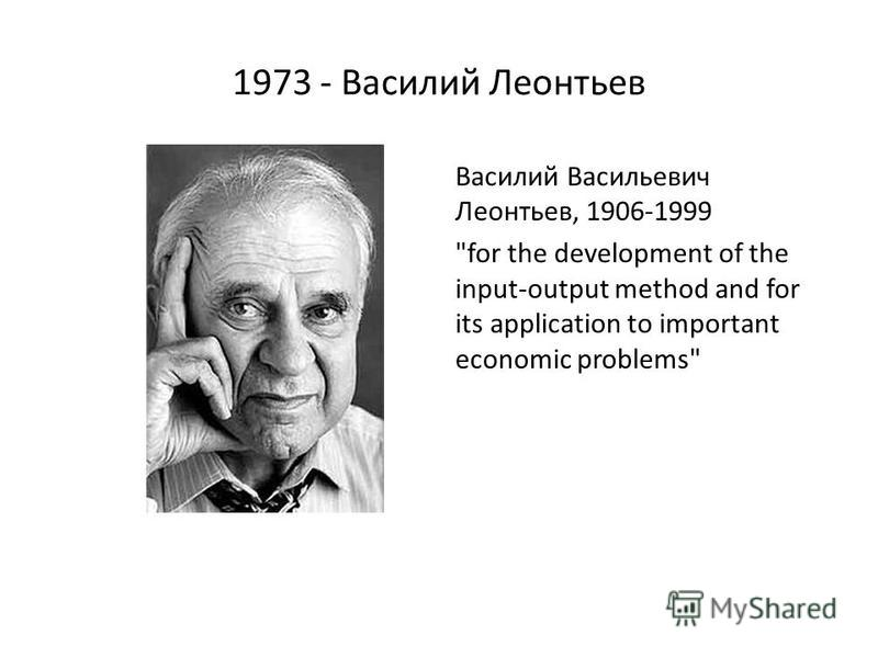 1973 - Василий Леонтьев Василий Васильевич Леонтьев, 1906-1999 for the development of the input-output method and for its application to important economic problems