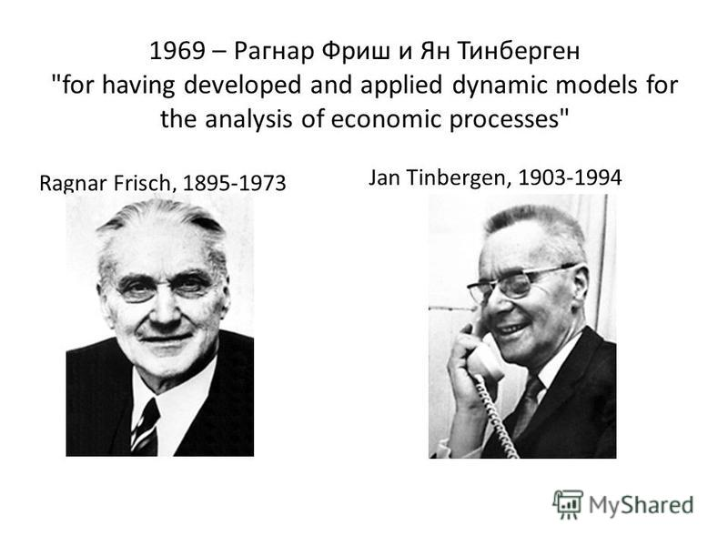 1969 – Рагнар Фриш и Ян Тинберген for having developed and applied dynamic models for the analysis of economic processes Ragnar Frisch, 1895-1973 Jan Tinbergen, 1903-1994