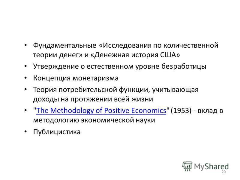 Фундаментальные «Исследования по количественной теории денег» и «Денежная история США» Утверждение о естественном уровне безработицы Концепция монетаризма Теория потребительской функции, учитывающая доходы на протяжении всей жизни
