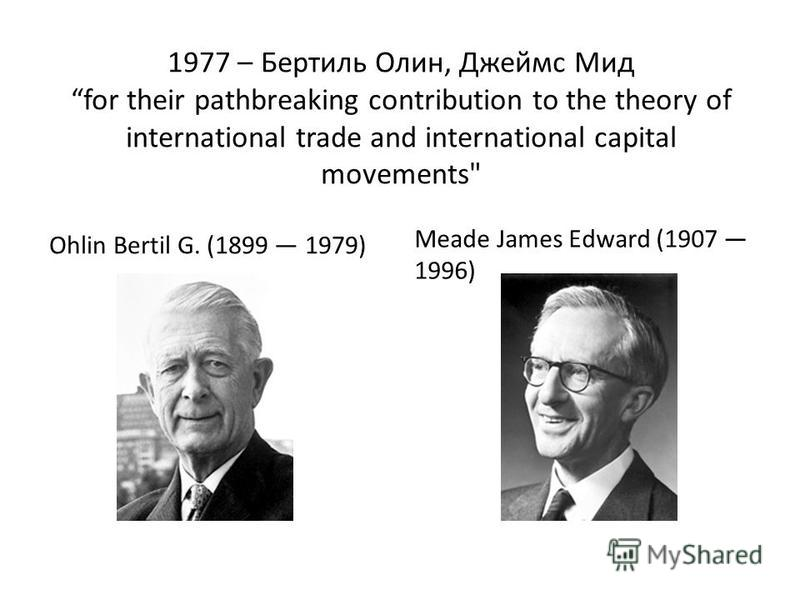 1977 – Бертиль Олин, Джеймс Мид for their pathbreaking contribution to the theory of international trade and international capital movements Ohlin Bertil G. (1899 1979) Meade James Edward (1907 1996)