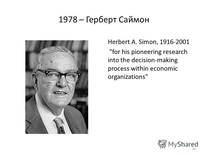 1978 – Герберт Саймон Herbert A. Simon, 1916-2001 for his pioneering research into the decision-making process within economic organizations 24