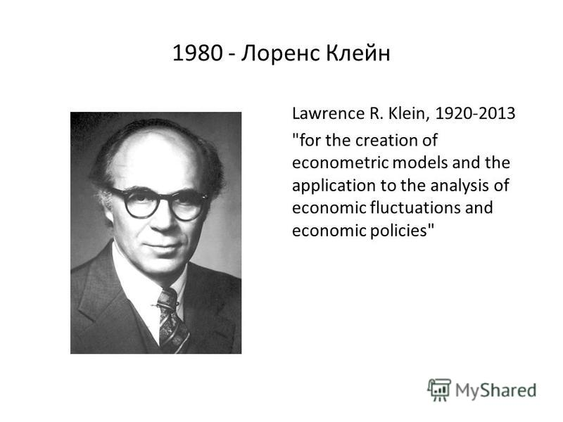 1980 - Лоренс Клейн Lawrence R. Klein, 1920-2013 for the creation of econometric models and the application to the analysis of economic fluctuations and economic policies