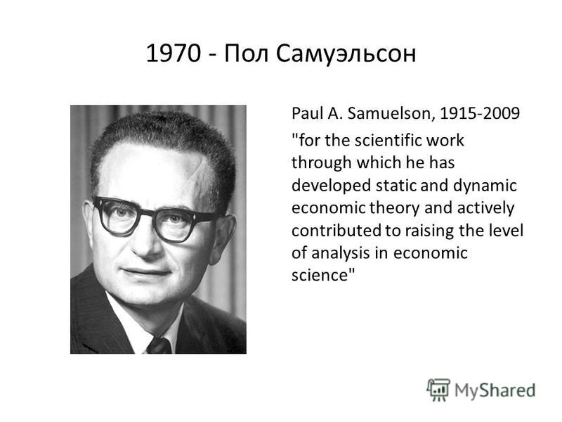 1970 - Пол Самуэльсон Paul A. Samuelson, 1915-2009 for the scientific work through which he has developed static and dynamic economic theory and actively contributed to raising the level of analysis in economic science