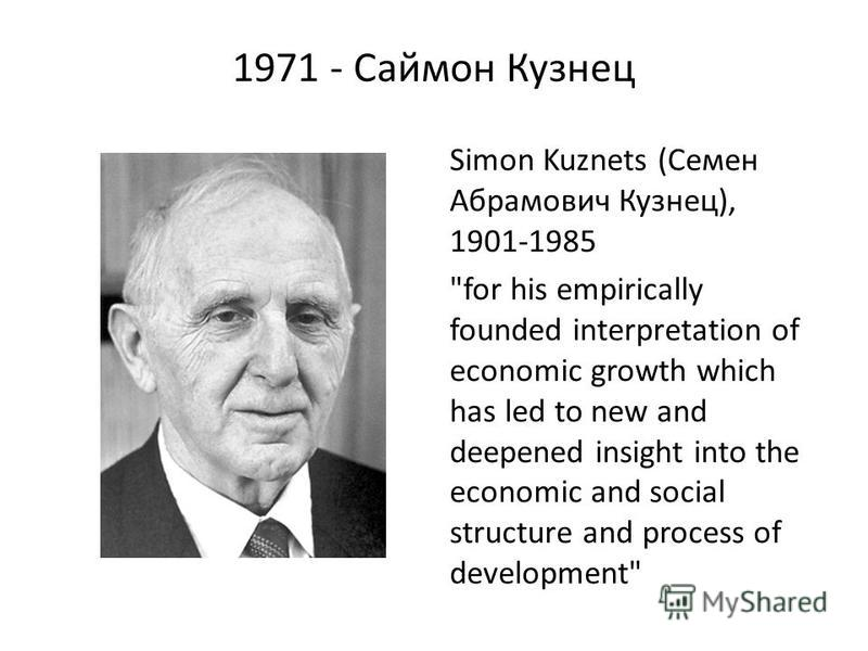 1971 - Саймон Кузнец Simon Kuznets (Семен Абрамович Кузнец), 1901-1985 for his empirically founded interpretation of economic growth which has led to new and deepened insight into the economic and social structure and process of development