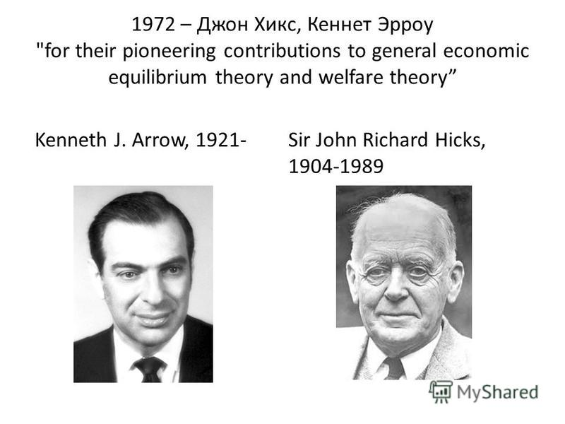 1972 – Джон Хикс, Кеннет Эрроу for their pioneering contributions to general economic equilibrium theory and welfare theory Kenneth J. Arrow, 1921-Sir John Richard Hicks, 1904-1989