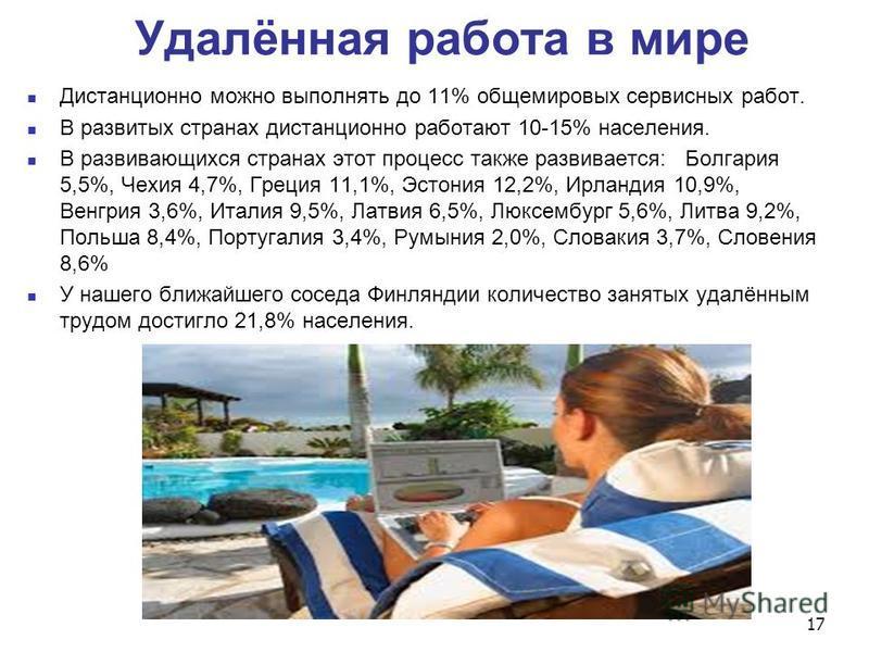 Удалённая работа в мире Дистанционно можно выполнять до 11% общемировых сервисных работ. В развитых странах дистанционно работают 10-15% населения. В развивающихся странах этот процесс также развивается: Болгария 5,5%, Чехия 4,7%, Греция 11,1%, Эстон