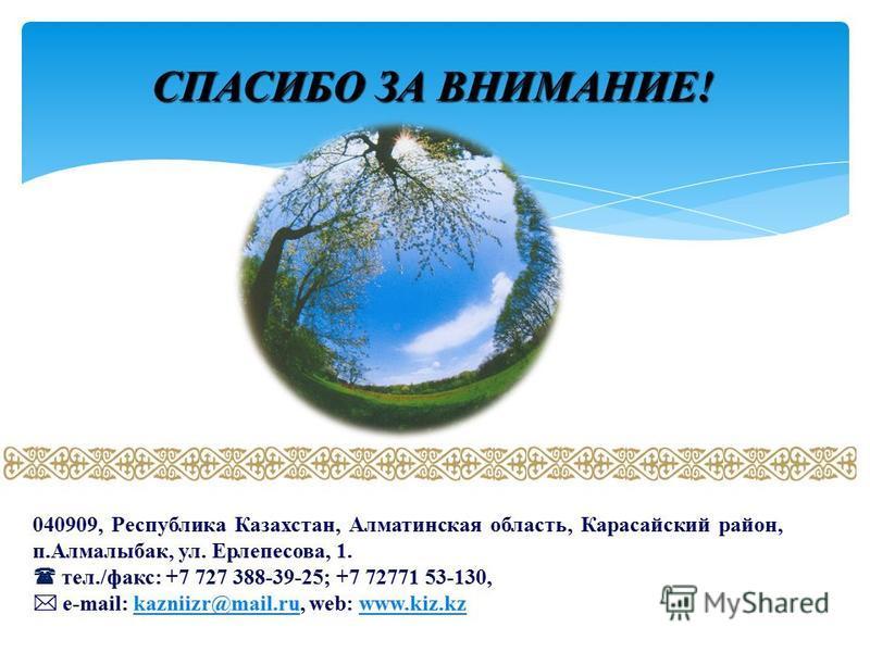 СПАСИБО ЗА ВНИМАНИЕ! 16 040909, Республика Казахстан, Алматинская область, Карасайский район, п.Алмалыбак, ул. Ерлепесова, 1. тел./факс: +7 727 388-39-25; +7 72771 53-130, e-mail: kazniizr@mail.ru, web: www.kiz.kzkazniizr@mail.ruwww.kiz.kz