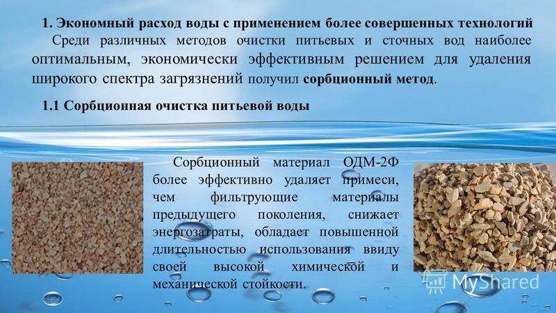 1. Экономный расход воды с применением более совершенных технологий Сорбционный материал ОДМ-2Ф более эффективно удаляет примеси, чем фильтрующие материалы предыдущего поколения, снижает энергозатраты, обладает повышенной длительностью использования
