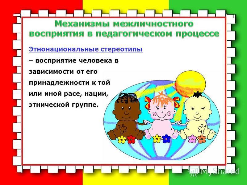 Этнонациональные стереотипы – восприятие человека в зависимости от его принадлежности к той или иной расе, нации, этнической группе.