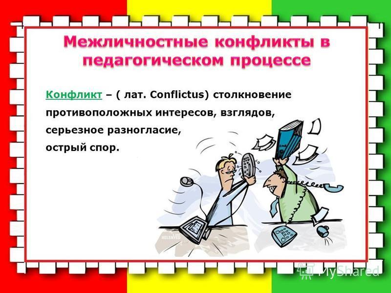 Конфликт – ( лат. Conflictus) столкновение противоположных интересов, взглядов, серьезное разногласие, острый спор.